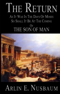 The Return, As It Was In The Days Of Moses, So Shall It Be At The Coming Of The Son Of Man by Arlin E. Nusbaum