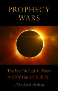 Prophecy Wars: The War to End All Wars & STOP the ANTICHRIST by ARLIN EWALD NUSBAUM